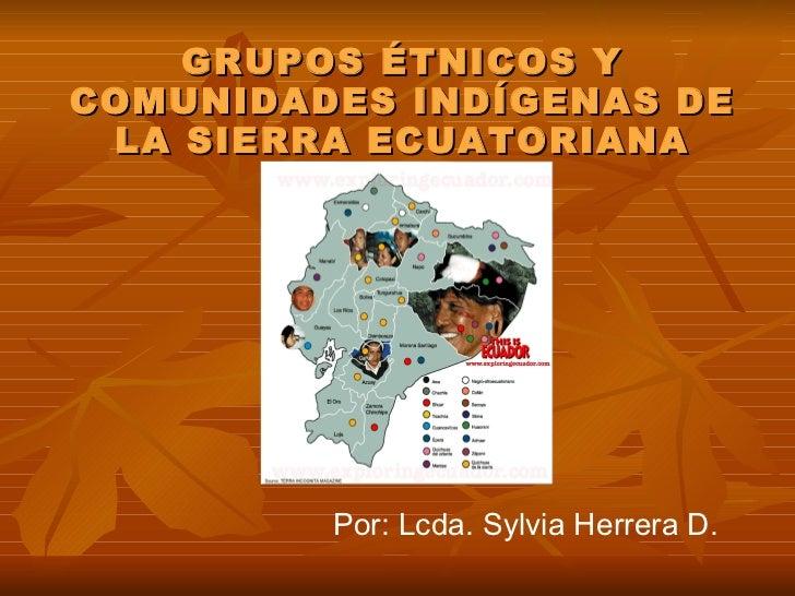GRUPOS ÉTNICOS Y COMUNIDADES INDÍGENAS DE LA SIERRA ECUATORIANA Por: Lcda. Sylvia Herrera D.