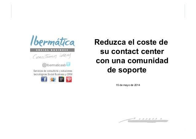Mayo 2014 / 1 Reduzca el coste de su contact center con una comunidad de soporte @Ibermaticasb Servicios de consultoría y ...