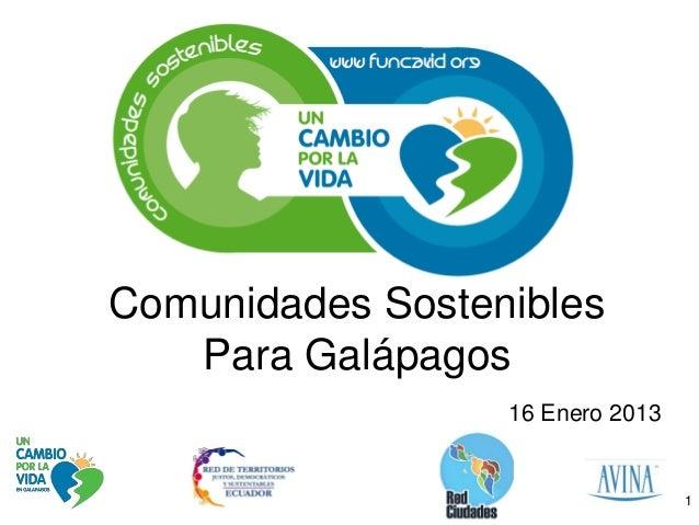 Comunidades Sostenibles   Para Galápagos                  16 Enero 2013                                  1