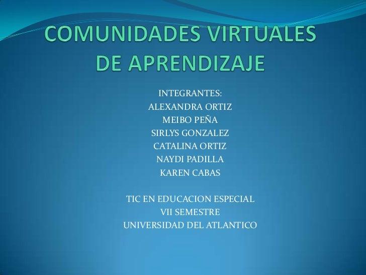 COMUNIDADES VIRTUALES DE APRENDIZAJE<br />INTEGRANTES:<br />ALEXANDRA ORTIZ<br />MEIBO PEÑA<br />SIRLYS GONZALEZ<br />CATA...