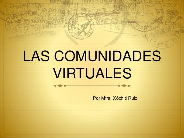 LAS COMUNIDADES VIRTUALES Por Mtra. Xóchitl Ruiz