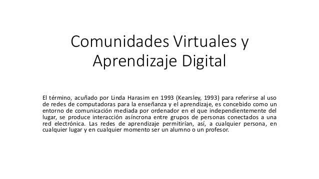 Comunidades Virtuales y Aprendizaje Digital El término, acuñado por Linda Harasim en 1993 (Kearsley, 1993) para referirse ...