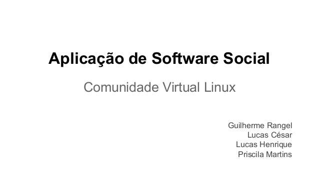Aplicação de Software Social Comunidade Virtual Linux Guilherme Rangel Lucas César Lucas Henrique Priscila Martins