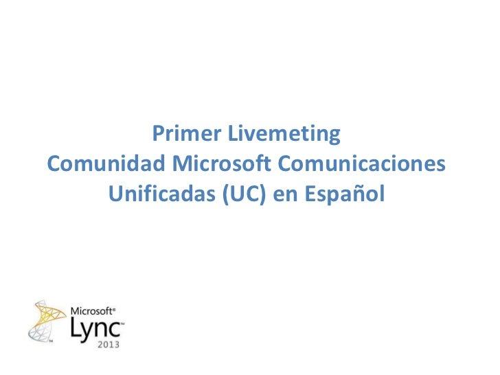 Primer LivemetingComunidad Microsoft Comunicaciones    Unificadas (UC) en Español