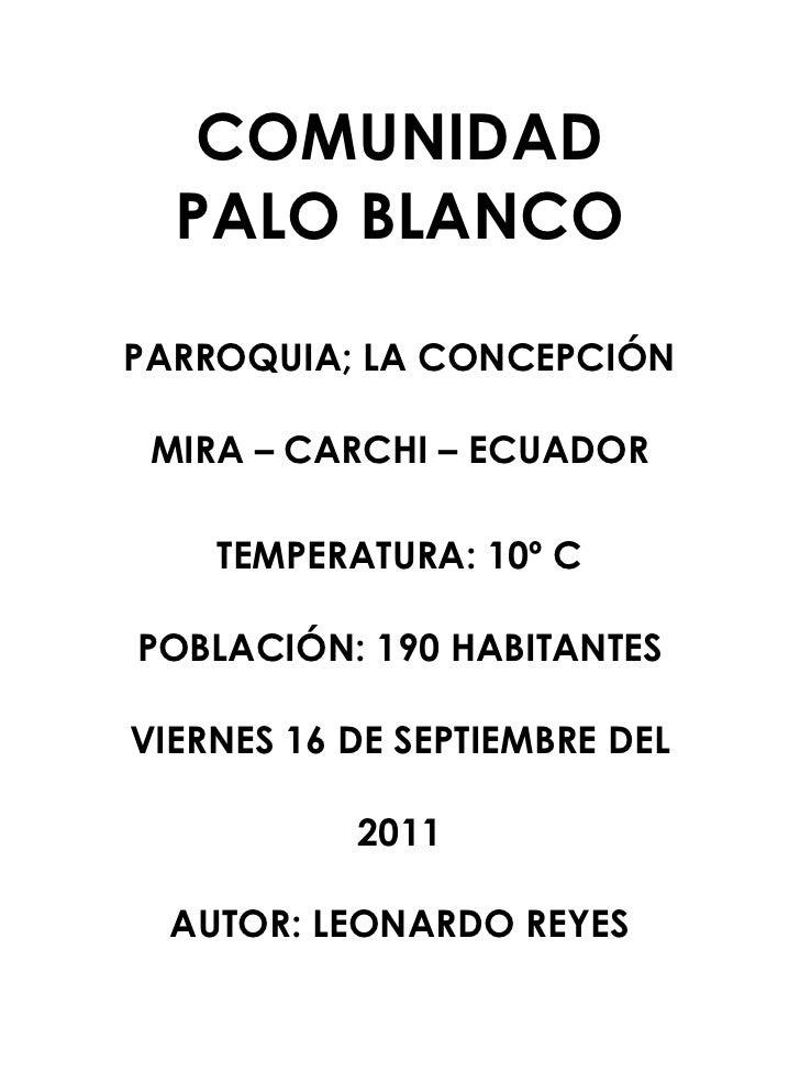 COMUNIDAD PALO BLANCO<br />PARROQUIA; LA CONCEPCIÓN <br />MIRA – CARCHI – ECUADOR <br />TEMPERATURA: 10º C<br />POBLACIÓN:...