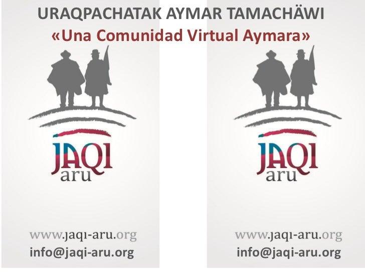 URAQPACHATAK AYMAR TAMACHÄWI  «Una Comunidad Virtual Aymara»info@jaqi-aru.org     info@jaqi-aru.org
