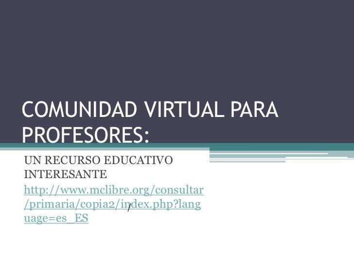 COMUNIDAD VIRTUAL PARAPROFESORES:UN RECURSO EDUCATIVOINTERESANTEhttp://www.mclibre.org/consultar/primaria/copia2/index.php...
