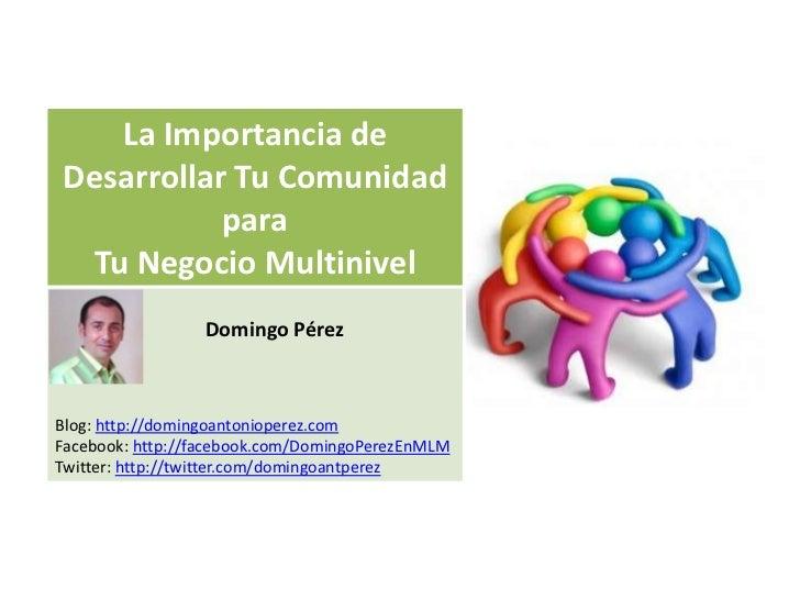 La Importancia deDesarrollar Tu Comunidad           para Tu Negocio Multinivel                 Domingo PérezBlog: http://d...