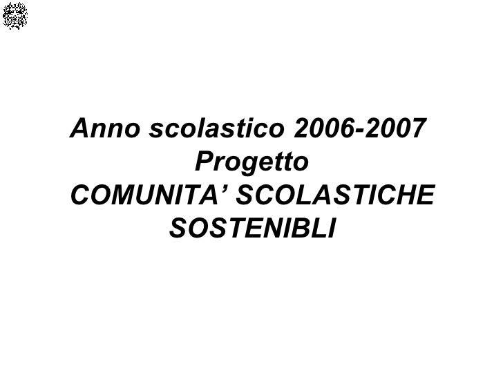 Anno scolastico 2006-2007  Progetto COMUNITA' SCOLASTICHE SOSTENIBLI