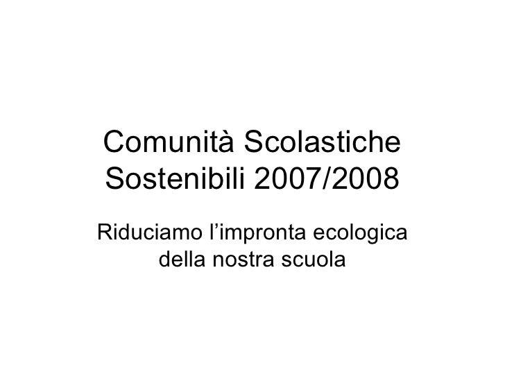 Comunità Scolastiche Sostenibili 2007/2008 Riduciamo l'impronta ecologica della nostra scuola
