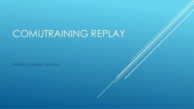 COMUTRAINING REPLAY  Notre nouveau service.