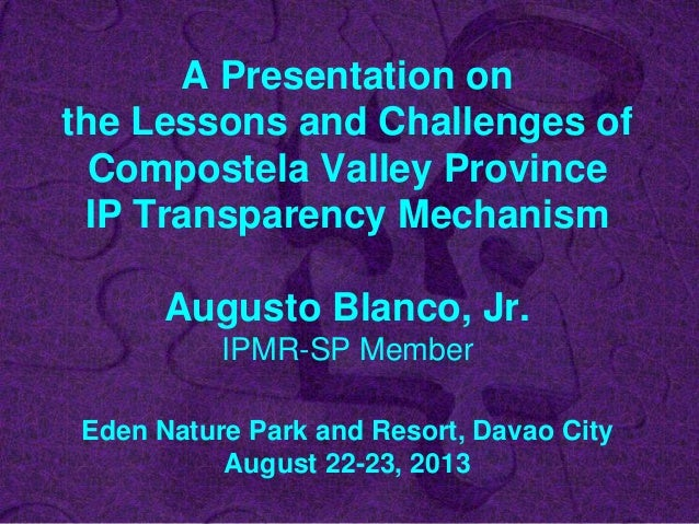 A Presentation on the Lessons and Challenges of Compostela Valley Province IP Transparency Mechanism Augusto Blanco, Jr. I...