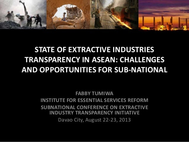 STATE OF EXTRACTIVE INDUSTRIES TRANSPARENCY IN ASEAN: CHALLENGES AND OPPORTUNITIES FOR SUB-NATIONAL FABBY TUMIWA INSTITUTE...