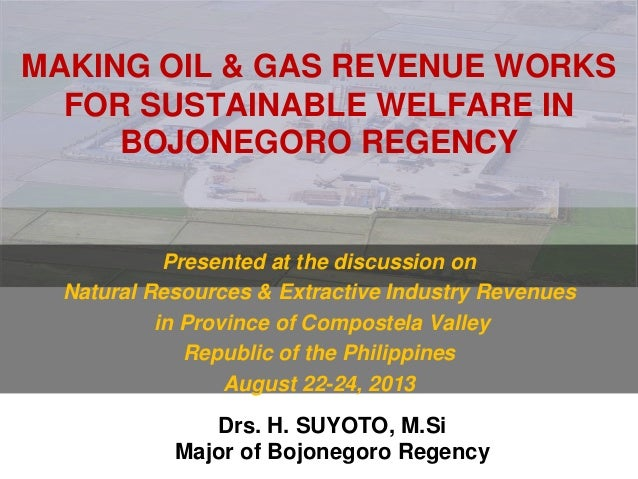 MAKING OIL & GAS REVENUE WORKS FOR SUSTAINABLE WELFARE IN BOJONEGORO REGENCY Presented at the discussion on Natural Resour...