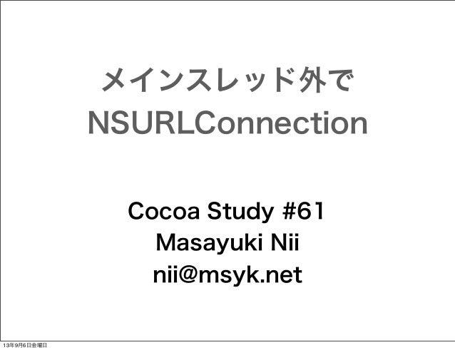 メインスレッド外で NSURLConnection Cocoa Study #61 Masayuki Nii nii@msyk.net  13年9月6日金曜日