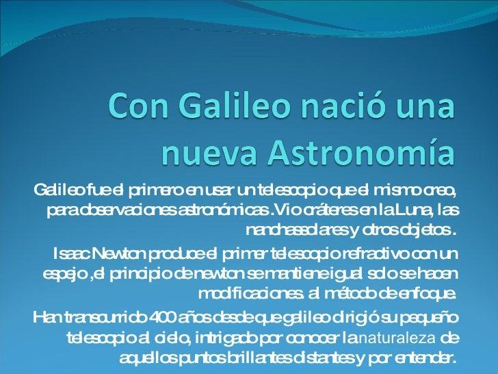 Galileo fue el primero en usar un telescopio que el mismo creo, para observaciones astronómicas .Vio cráteres en la Luna, ...