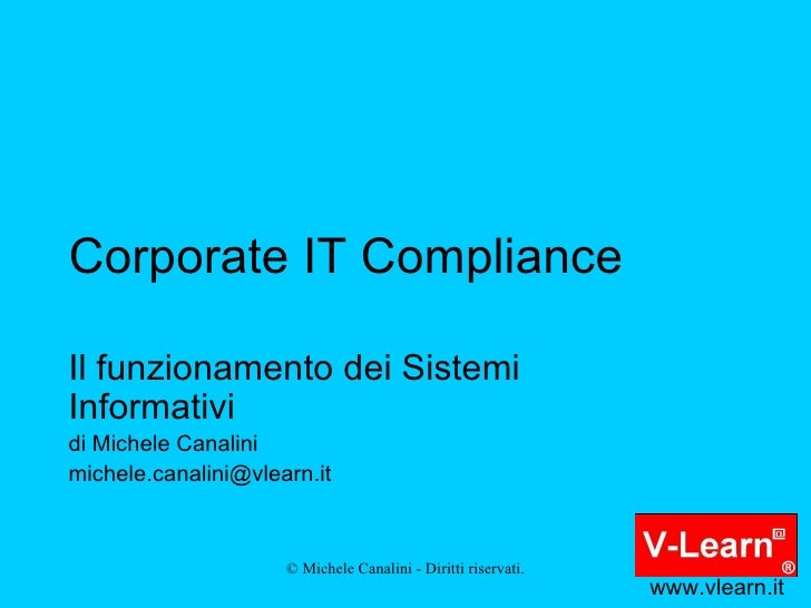 Corporate IT Compliance Il funzionamento dei Sistemi Informativi di Michele Canalini [email_address] www.vlearn.it