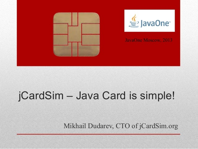 jCardSim – Java Card is simple! Mikhail Dudarev, CTO of jCardSim.org JavaOne Moscow, 2013