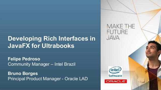 Developing Rich Interfaces in JavaFX for Ultrabooks Felipe Pedroso Community Manager – Intel Brazil Bruno Borges Principal...