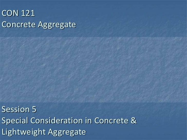 CON 121Concrete AggregateSession 5Special Consideration in Concrete &Lightweight Aggregate