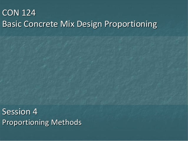 CON 124 Basic Concrete Mix Design Proportioning Session 4 Proportioning Methods