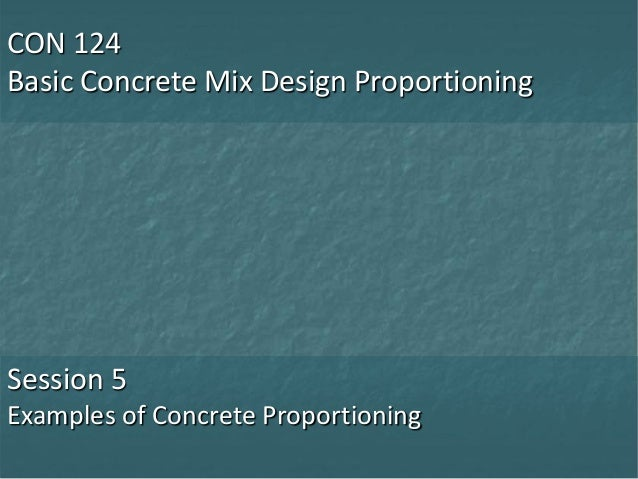 CON 124 Basic Concrete Mix Design Proportioning Session 5 Examples of Concrete Proportioning