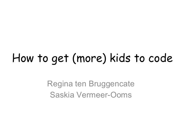 How to get (more) kids to code Regina ten Bruggencate Saskia Vermeer-Ooms