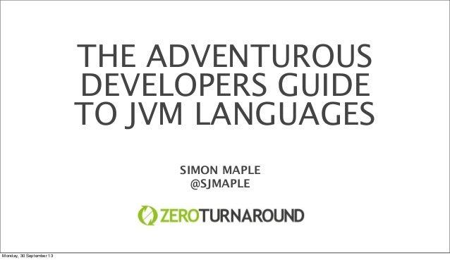 THE ADVENTUROUS DEVELOPERS GUIDE TO JVM LANGUAGES SIMON MAPLE @SJMAPLE Monday, 30 September 13