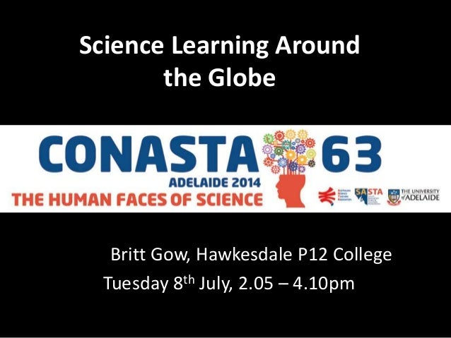 Science Learning Around the Globe Britt Gow, Hawkesdale P12 College Tuesday 8th July, 2.05 – 4.10pm
