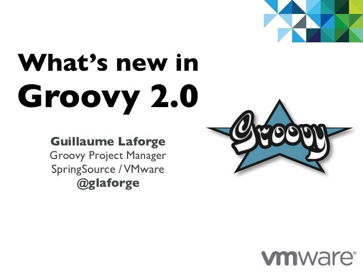 What's new inGroovy 2.0  Guillaume Laforge  Groovy Project Manager  SpringSource / VMware       @glaforge                 ...