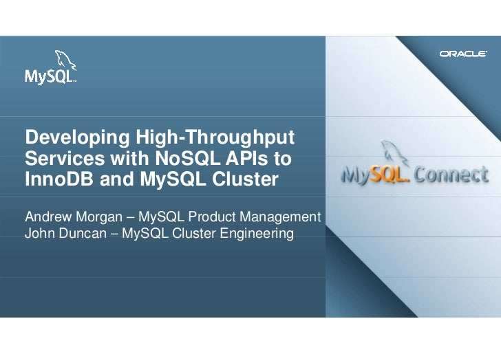 Developing High-ThroughputServices with NoSQL APIs toInnoDB and MySQL ClusterAndrew Morgan – MySQL Product ManagementJohn ...
