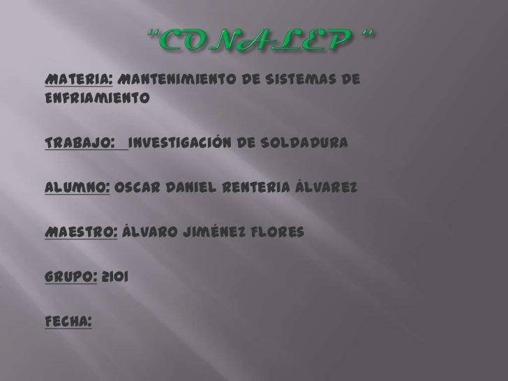 Materia: Mantenimiento De Sistemas DeEnfriamientoTrabajo: Investigación De SoldaduraAlumno: Oscar Daniel Renteria ÁlvarezM...