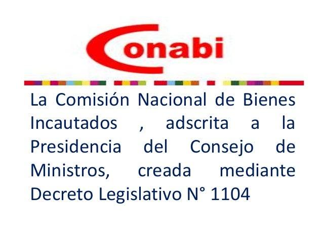 La Comisión Nacional de Bienes Incautados , adscrita a la Presidencia del Consejo de Ministros, creada mediante Decreto Le...