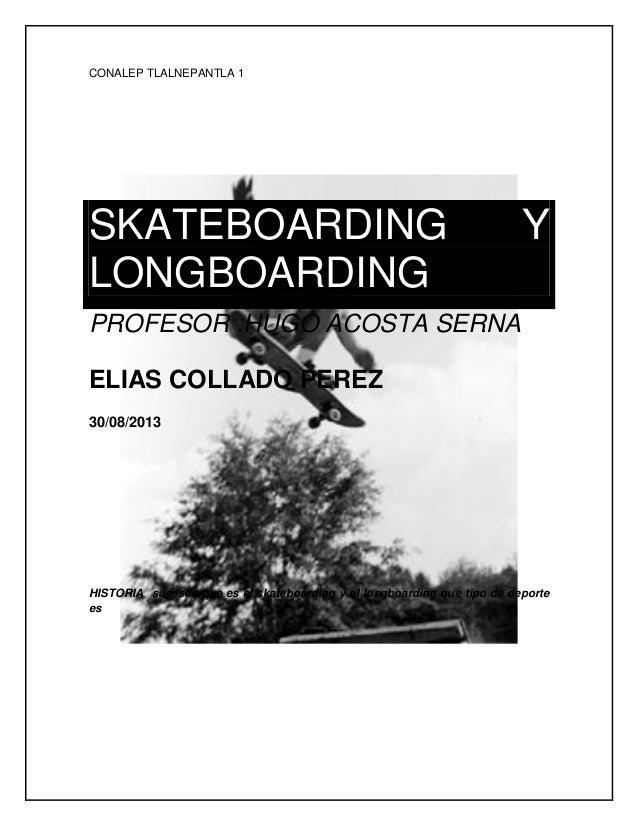 CONALEP TLALNEPANTLA 1 SKATEBOARDING Y LONGBOARDING PROFESOR :HUGO ACOSTA SERNA ELIAS COLLADO PEREZ 30/08/2013 HISTORIA su...