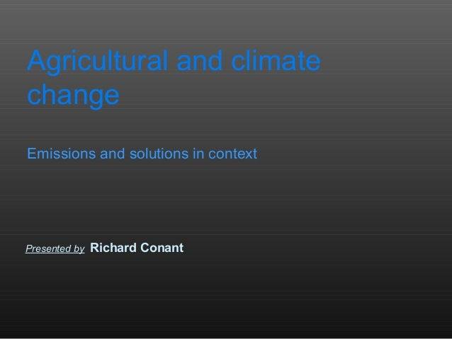 Agricultural and climatechangeEmissions and solutions in contextPresented by   Richard Conant