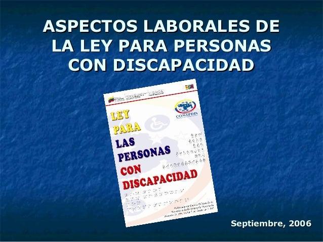 ASPECTOS LABORALES DEASPECTOS LABORALES DE LA LEY PARA PERSONASLA LEY PARA PERSONAS CON DISCAPACIDADCON DISCAPACIDAD Septi...