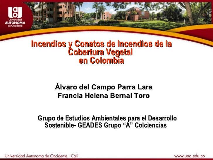 Incendios y Conatos de Incendios de la Cobertura Vegetal  en Colombia Álvaro del Campo Parra Lara Francia Helena Bernal To...