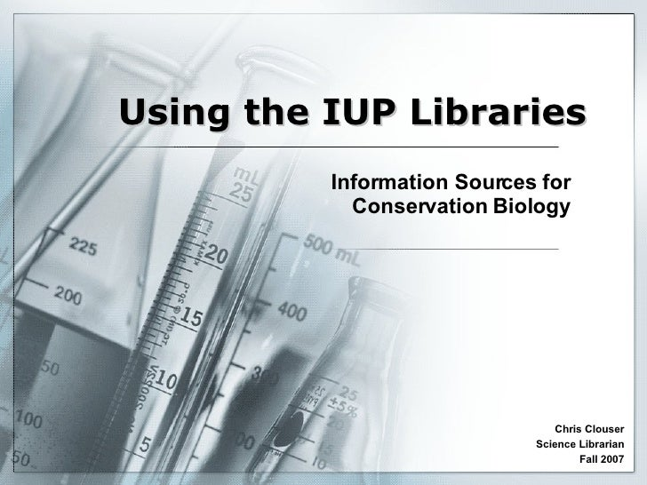 Using the IUP Libraries Information Sources for Conservation Biology Chris Clouser Science Librarian Fall 2007
