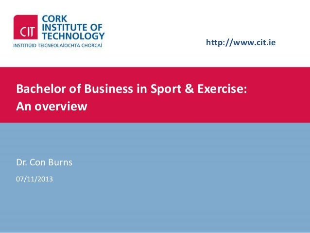 http://www.cit.ie  Bachelor of Business in Sport & Exercise: An overview  Dr. Con Burns 07/11/2013