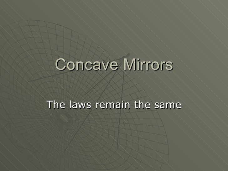 Concave Mirrors The laws remain the same
