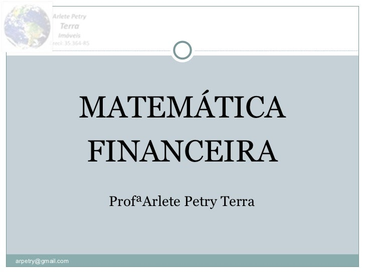 <ul><li>MATEMÁTICA </li></ul><ul><li>FINANCEIRA </li></ul><ul><li>ProfªArlete Petry Terra </li></ul>[email_address]