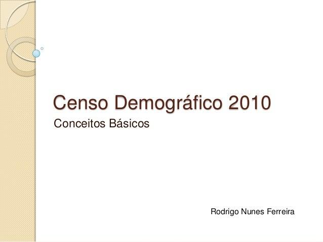 Censo Demográfico 2010 Conceitos Básicos  Rodrigo Nunes Ferreira