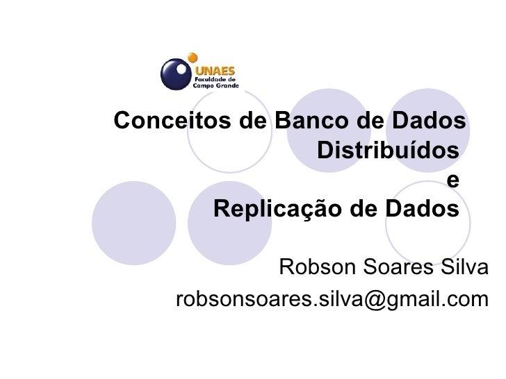 Conceitos de Banco de Dados Distribuídos  e  Replicação de Dados  Robson Soares Silva [email_address]