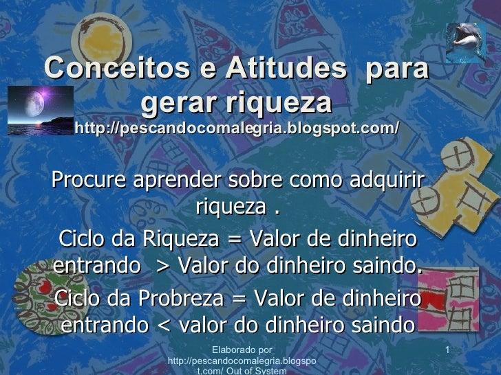 Conceitos e Atitudes  para gerar riqueza http://pescandocomalegria.blogspot.com/ Procure aprender sobre como adquirir riqu...