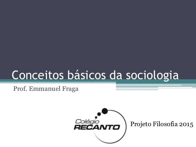 Conceitos básicos da sociologia Prof. Emmanuel Fraga Projeto Filosofia 2015