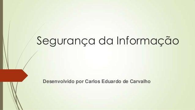 Segurança da Informação  Desenvolvido por Carlos Eduardo de Carvalho