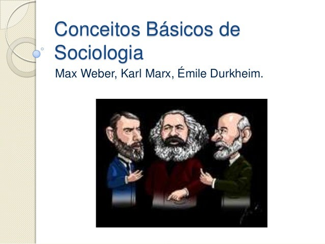 Conceitos Básicos deSociologiaMax Weber, Karl Marx, Émile Durkheim.