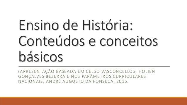 Ensino de História: Conteúdos e conceitos básicos (APRESENTAÇÃO BASEADA EM CELSO VASCONCELLOS, HOLIEN GONÇALVES BEZERRA E ...