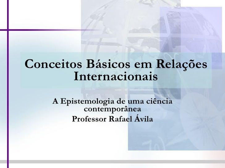 Conceitos Básicos em Relações Internacionais A Epistemologia de uma ciência contemporânea Professor Rafael Ávila