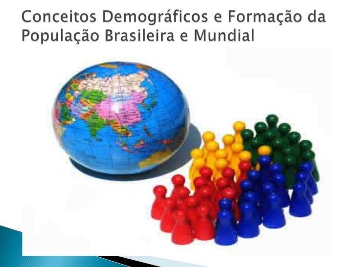 Conceitos Demográficos e Formação da População Brasileira e Mundial <br />